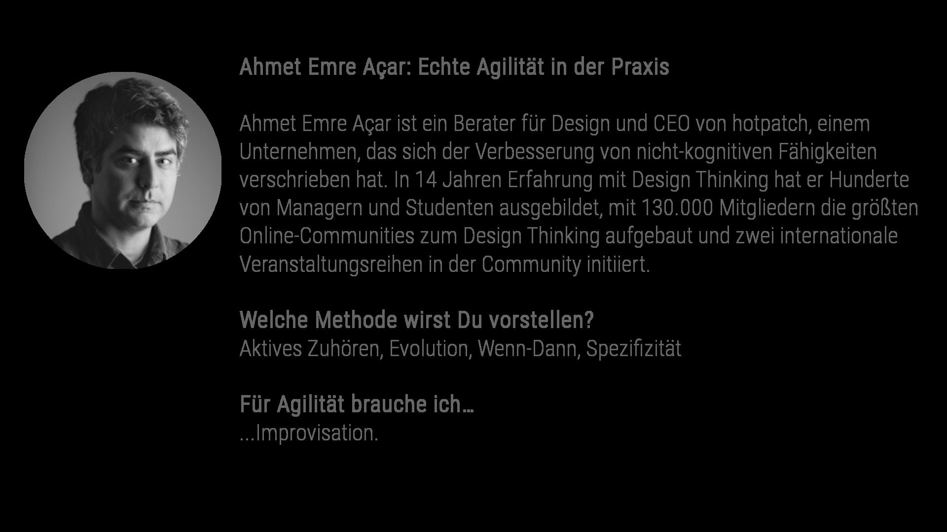 Ahmet Emre Açar: Echte Agilität in der Praxis Ahmet Emre Açar ist ein Berater für Design und CEO von hotpatch, einem Unternehmen, das sich der Verbesserung von nicht-kognitiven Fähigkeiten verschrieben hat. In 14 Jahren Erfahrung mit Design Thinking hat er Hunderte von Managern und Studenten ausgebildet, mit 130.000 Mitgliedern die größten Online-Communities zum Design Thinking aufgebaut und zwei internationale Veranstaltungsreihen in der Community initiiert. Welche Methode wirst Du vorstellen? Aktives Zuhören, Evolution, Wenn-Dann, Spezifizität Für Agilität brauche ich... Improvisation.