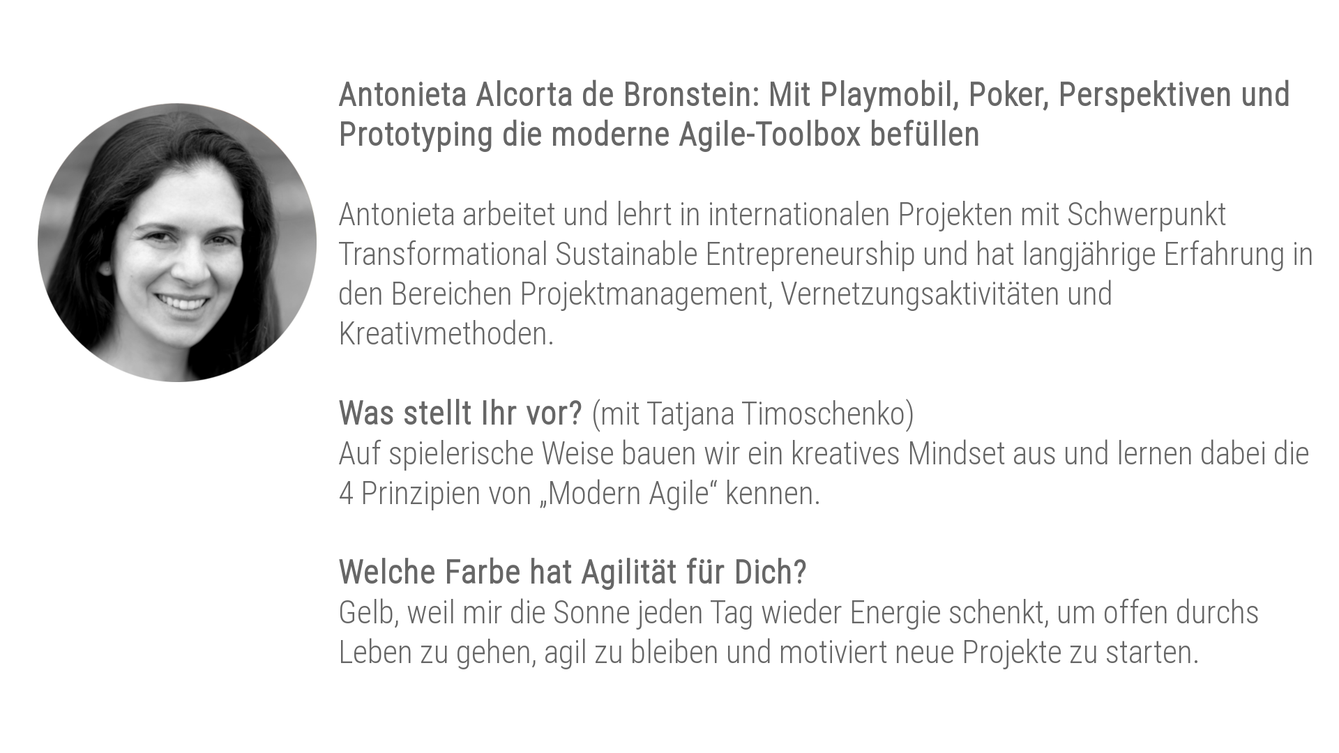 """Antonieta Alcorta de Bronstein (gemeinsam mit Tatjana Timoschenko): Mit Playmobil, Poker, Perspektiven und Prototyping die moderne Agile-Toolbox befüllen Antonieta arbeitet und lehrt in internationalen Projekten mit Schwerpunkt Transformational Sustainable Entrepreneurship und hat langjährige Erfahrung in den Bereichen Projektmanagement, Vernetzungsaktivitäten und Kreativmethoden. Was stellt ihr vor? Auf spielerische Weise bauen wir ein kreatives Mindset aus und lernen dabei die 4 Prinzipien von """"Modern Agile"""" kennen. Welche Farbe hat Agilität für dich? Gelb, weil mir die Sonne jeden Tag wieder Energie schenkt, um offen durchs Leben zu gehen, agil zu bleiben und motiviert neue Projekte zu starten."""""""