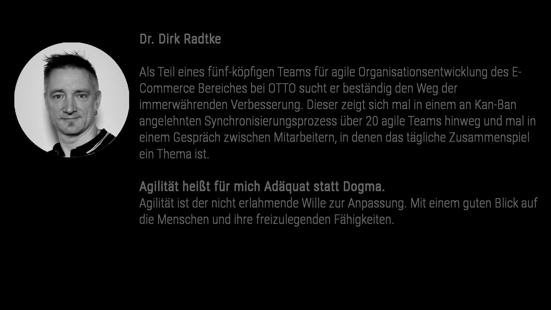Dr. Dirk Radtke Als Teil eines fünf-köpfigen Teams für agile Organisationsentwicklung des E-Commerce Bereiches bei OTTO sucht er beständig den Weg der immerwährenden Verbesserung. Dieser zeigt sich mal in einem an Kan-Ban angelehnten Synchronisierungsprozess über 20 agile Teams hinweg und mal in einem Gespräch zwischen Mitarbeitern, in denen das tägliche Zusammenspiel ein Thema ist. Agilität heißt für mich Adäquat statt Dogma. Agilität ist der nicht erlahmende Wille zur Anpassung. Mit einem guten Blick auf die Menschen und ihre freizulegenden Fähigkeiten.