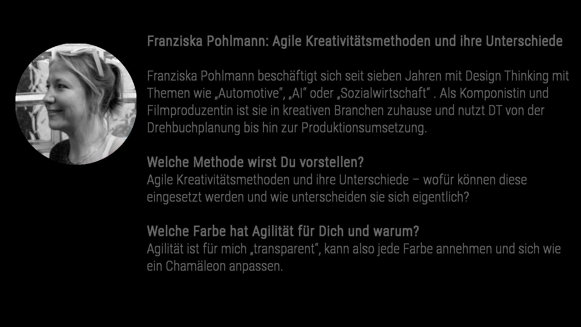 """Franziska Pohlmann beschäftigt sich seit sieben Jahren mit Design Thinking mit Themen wie """"Automotive"""", """"AI"""" oder """"Sozialwirtschaft"""" . Als Komponistin und Filmproduzentin ist sie in kreativen Branchen zuhause und nutzt DT von der Drehbuchplanung bis hin zur Produktionsumsetzung. Welche Methode wirst Du vorstellen? Agile Kreativitätsmethoden und ihre Unterschiede - wofür können diese eingesetzt werden und wie unterscheiden sie sich eigentlich? Welche Farbe hat Agilität für dich? Agiltität ist für mich """"transparent"""", kann also jede Farbe annehmen und sich wie ein Chamäleon anpassen. Mit Playmobil, Poker, Perspektiven und Prototyping die moderne Agile-Toolbox befüllen Bauen Sie auf spielerische Weise Ihr kreatives Mindset aus und lernen dabei die 4 Prinzipien von """"Modern Agile"""" kennen."""