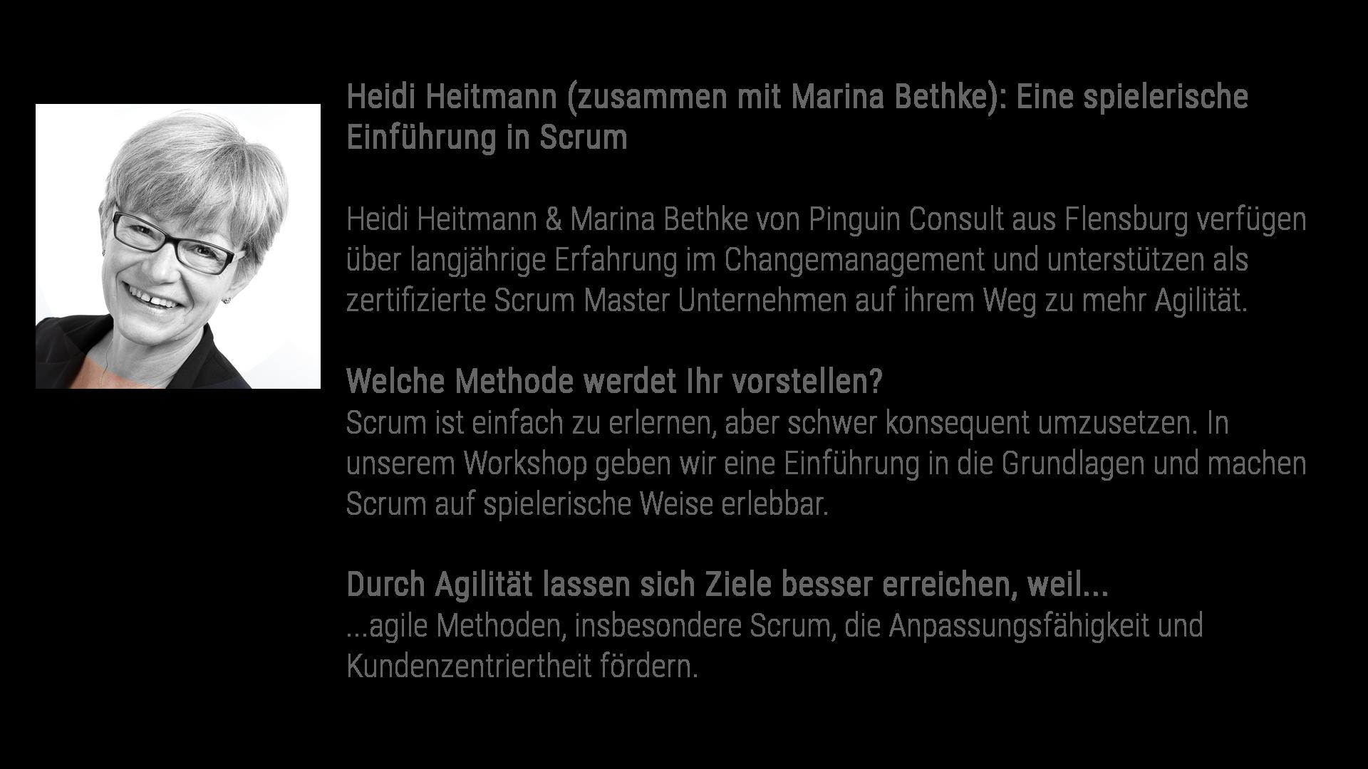Heidi Heitmann (zusammen mit Marina Bethke): Eine spielerische Einführung in Scrum Heidi Heitmann & Marina Bethke von Pinguin Consult aus Flensburg verfügen über langjährige Erfahrung im Changemanagement und unterstützen als zertifizierte Scrum Master Unternehmen auf ihrem Weg zu mehr Agilität. Welche Methode werdet Ihr vorstellen? Scrum ist einfach zu erlernen, aber schwer konsequent umzusetzen. In unserem Workshop geben wir eine Einführung in die Grundlagen und machen Scrum auf spielerische Weise erlebbar. Durch Agilität lassen sich Ziele besser erreichen, weil... ...agile Methoden, insbesondere Scrum, die Anpassungsfähigkeit und Kundenzentriertheit fördern.