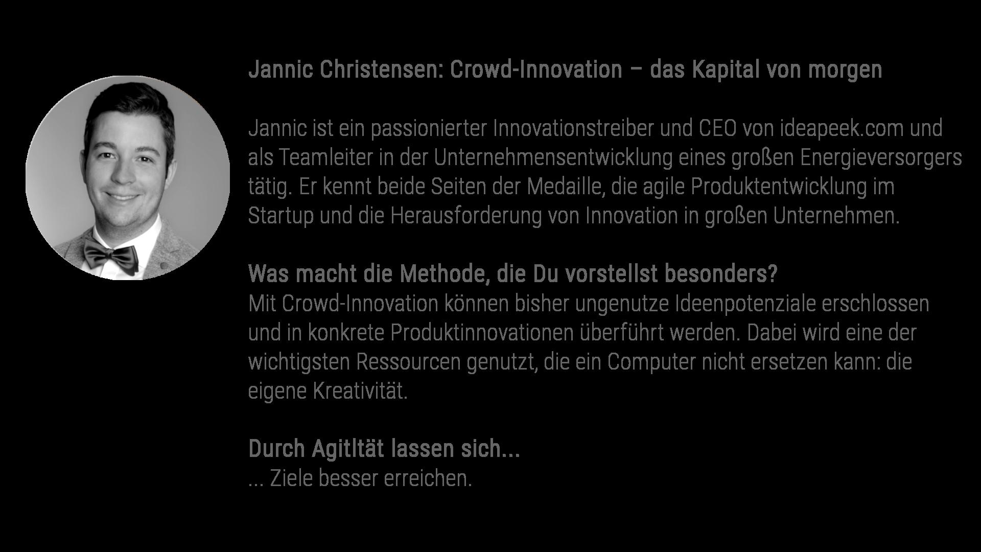 Jannic Christensen: Crowd-Innovation – das Kapital von morgen Jannic ist ein passionierter Innovationstreiber und CEO von ideapeek.com und als Teamleiter in der Unternehmensentwicklung eines großen Energieversorgers tätig. Er kennt beide Seiten der Medaille, die agile Produktentwicklung im Startup und die Herausforderung von Innovation in großen Unternehmen. Was macht die Methode, die Du vorstellst besonders? Mit Crowd-Innovation können bisher ungenutze Ideenpotenziale erschlossen und in konkrete Produktinnovationen überführt werden. Dabei wird eine der wichtigsten Ressourcen genutzt, die ein Computer nicht ersetzen kann: die eigene Kreativität. Durch Agitltät lassen sich... ... Ziele besser erreichen.