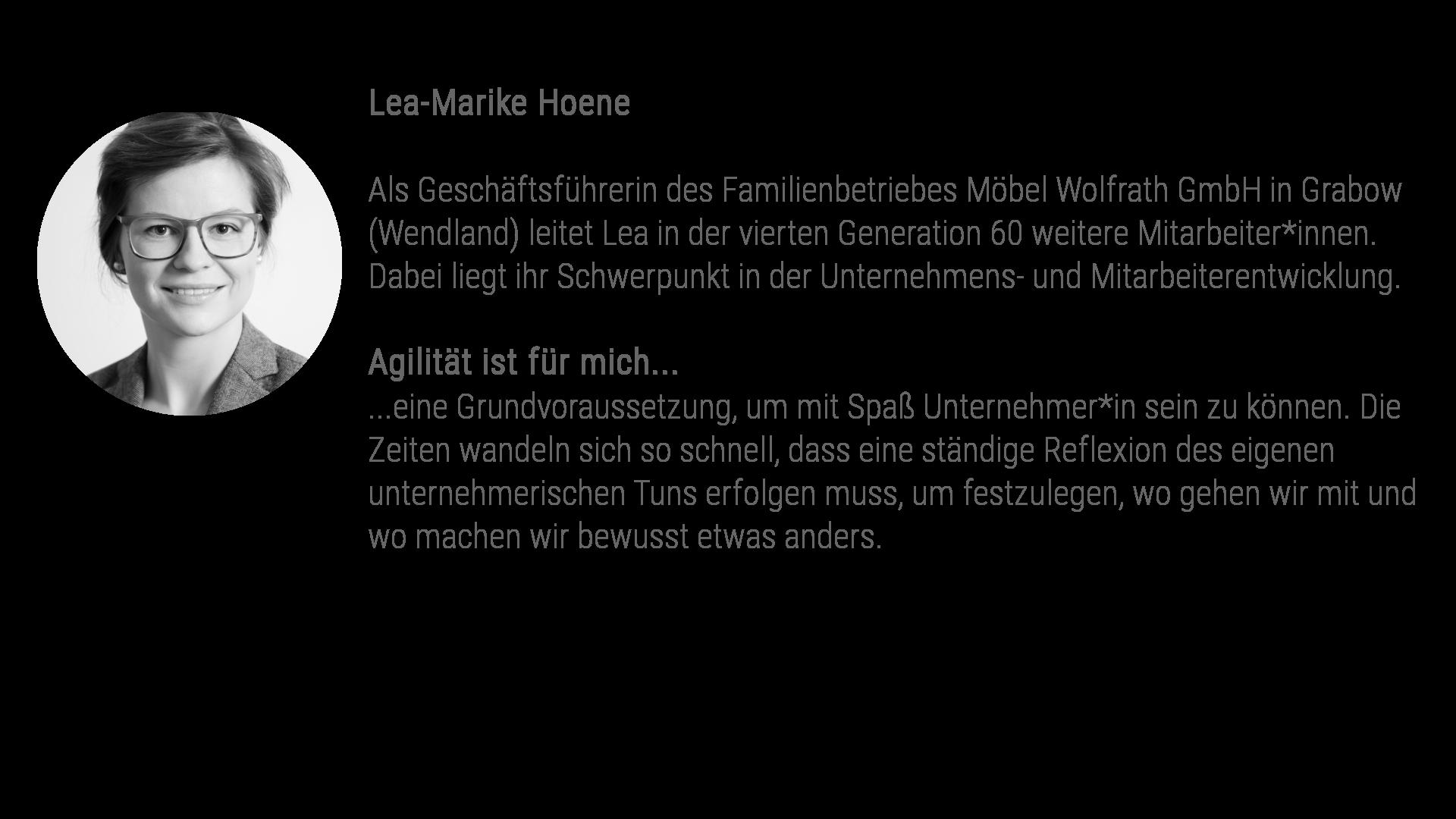 Lea-Marike Hoene Als Geschäftsführerin des Familienbetriebes Möbel Wolfrath GmbH in Grabow (Wendland) leitet Lea in der vierten Generation 60 weitere Mitarbeiter*innen. Dabei liegt ihr Schwerpunkt in der Unternehmens- und Mitarbeiterentwicklung. Agilität ist für mich... ...eine Grundvoraussetzung, um mit Spaß Unternehmer*in zu sein. Die Zeiten wandeln sich so schnell, dass eine ständige Reflexion des eigenen unternehmerischen Tuns erfolgen muss, um festzulegen, wo gehen wir mit und wo machen wir bewusst etwas anders.