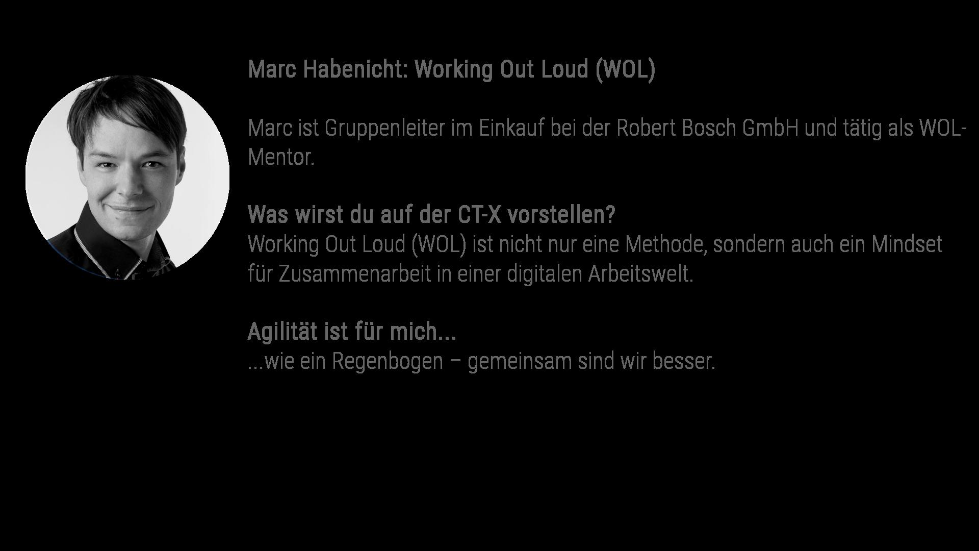 Marc Habenicht: Working Out Loud (WOL) Marc ist Gruppenleiter im Einkauf bei der Robert Bosch GmbH und tätig als WOL-Mentor. Was wirst du auf der CT-X vorstellen? Working Out Loud (WOL) ist nicht nur eine Methode, sondern auch ein Mindset für Zusammenarbeit in einer digitalen Arbeitswelt. Agilität ist für mich... ...wie ein Regenbogen – gemeinsam sind wir besser.