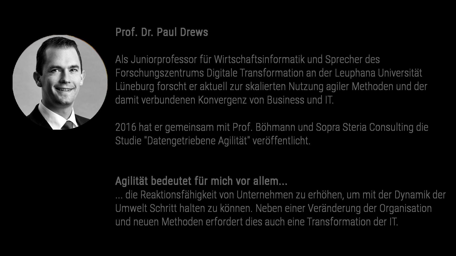 Prof. Dr. Paul Drews ist Juniorprofessor für Wirtschaftsinformatik und Sprecher des Forschungszentrums Digitale Transformation an der Leuphana Universität Lüneburg. In der Forschung widmet er sich insbesondere den Themen IT-Innovationsmanagement, IT-Governance/IT-Management, Enterprise Architecture Management, datengetriebene Geschäftsmodelle und Digitale Plattformen. Gemeinsam mit Kolleginnen und Kollegen an der Leuphana Universität Lüneburg und der Universität Hamburg forscht Prof. Drews auch zur skalierten Nutzung agiler Methoden und der damit verbundenen Konvergenz von Business und IT. 2016 hat er gemeinsam mit Prof. Böhmann und Sopra Steria Consulting die Studie