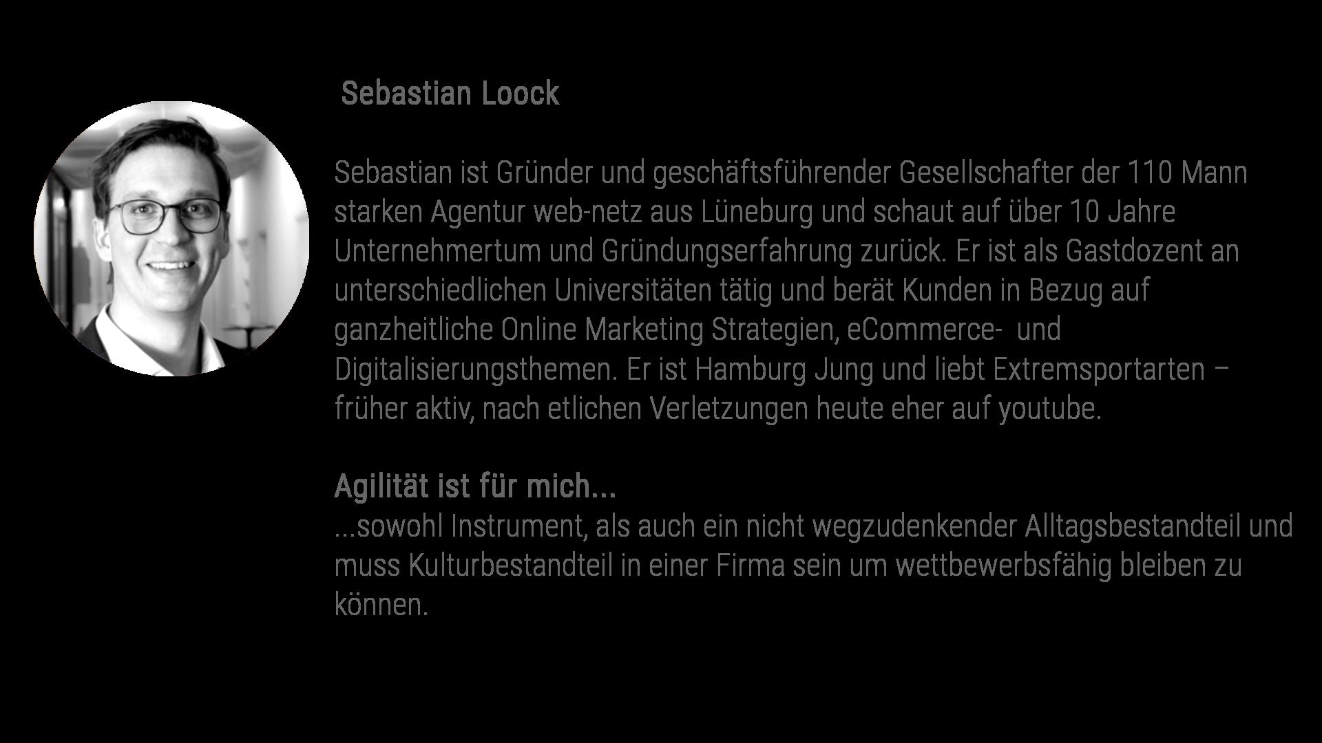 """Sebastian Loock Sebastian Loock ist Gründer und geschäftsführender Gesellschafter der 110 Mann starken Agentur web-netz aus Lüneburg und schaut auf über 10 Jahre Unternehmertum und Gründungserfahrung zurück. Er ist als Gastdozent an unterschiedlichen Universitäten tätig und berät Kunden in Bezug auf ganzheitliche Online Marketing Strategien, eCommerce- und Digitalisierungsthemen. Sebastian ist Hamburg Jung und liebt Extremsportarten – früher aktiv, nach etlichen Verletzungen heute eher auf youtube. Agilität ist für mich... ...sowohl Instrument, als auch ein nicht wegzudenkender Alltagsbestandteil und muss Kulturbestandteil in einer Firma sein um wettbewerbsfähig bleiben zu können. Ohne schnelles Reaktionsvermögen auf wechselnde Kundenwünsche, Anpassungsfähigkeit und die damit einhergehende Bereitschaft sich ständig über Feedbackmechanismen zu verbessern, kann ein Unternehmen in einem digitalen Umfeld heutzutage nicht langfristig erfolgreich sein."""""""