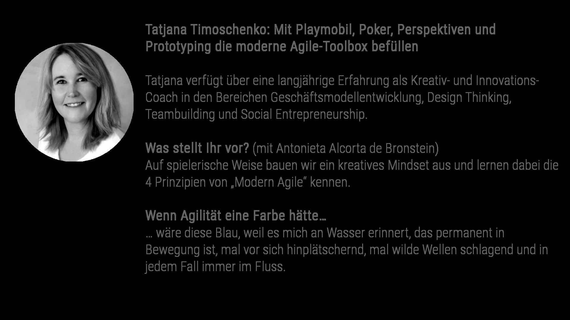 """Tatjana Timoschenko (gemeinsam mit Antonieta Alcorta de Bronstein): Mit Playmobil, Poker, Perspektiven und Prototyping die moderne Agile-Toolbox befüllen Tatjana verfügt über eine langjährige Erfahrung als Kreativ- und Innovations-Coach in den Bereichen Geschäftsmodellentwicklung, Design Thinking, Teambuilding und Social Entrepreneurship in der Projektarbeit und der universitären Lehre. Was stellt ihr vor? Auf spielerische Weise bauen wir ein kreatives Mindset aus und lernen dabei die 4 Prinzipien von """"Modern Agile"""" kennen. Wenn Agilität eine Farbe hätte… … wäre diese Blau, weil es mich an Wasser erinnert, das permanent in Bewegung ist, mal vor sich hinplätschernd, mal wilde Wellen schlagend und auf jedem Fall immer im Fluss."""