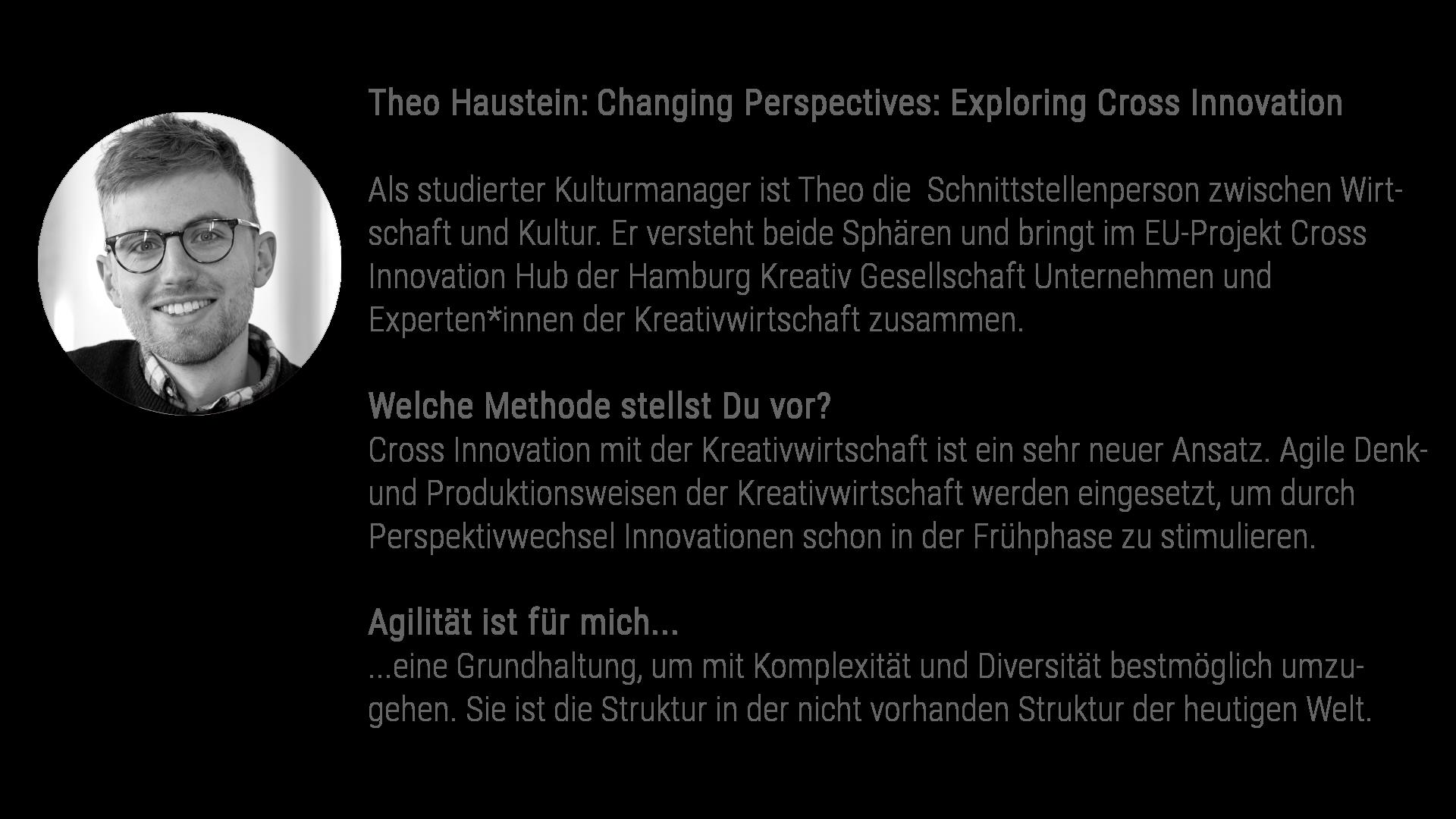 Theo Haustein: Changing Perspectives: Exploring Cross Innovation Als studierter Kulturmanager ist Theo die Schnittstellenperson zwischen Wirt-schaft und Kultur. Er versteht beide Sphären und bringt im EU-Projekt Cross Innovation Hub der Hamburg Kreativ Gesellschaft Unternehmen und Experten*innen der Kreativwirtschaft zusammen. Welche Methode stellst Du vor? Cross Innovation mit der Kreativwirtschaft ist ein sehr neuer Ansatz. Agile Denk- und Produktionsweisen der Kreativwirtschaft werden eingesetzt, um durch Perspektivwechsel Innovationen schon in der Frühphase zu stimulieren. Agilität ist für mich... ...eine Grundhaltung, um mit Komplexität und Diversität bestmöglich umzu-gehen. Sie ist die Struktur in der nicht vorhanden Struktur der heutigen Welt.